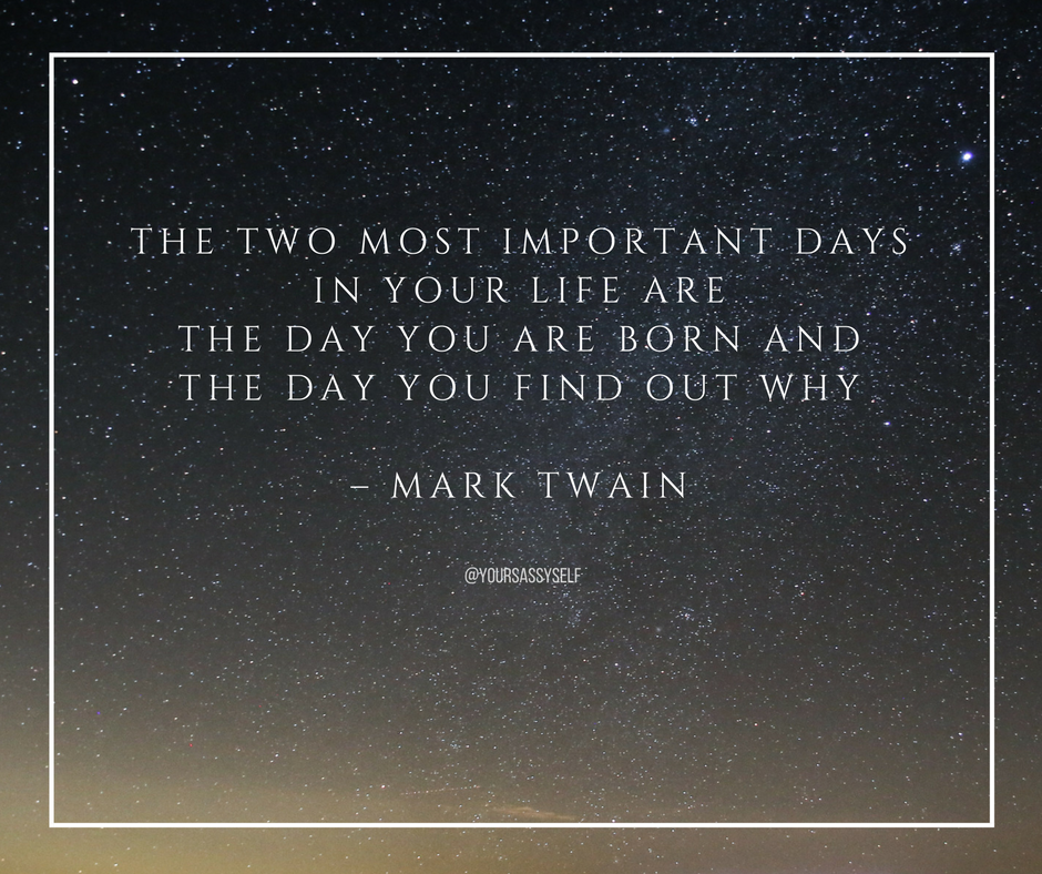 The two most important days in your life are the day you are born and the day you find out why – Mark Twain - yoursassyself.com
