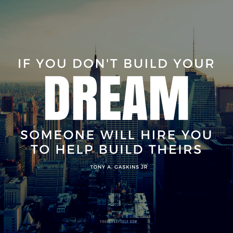 If you don't build your dream someone will hire you to help build theirs. ― Tony A. Gaskins Jr. - yoursassyself.com