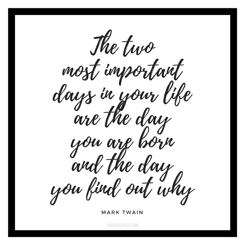 The two most important days in your life are the day you are born and the day you find out why - Mark Twain - yoursassyself.com