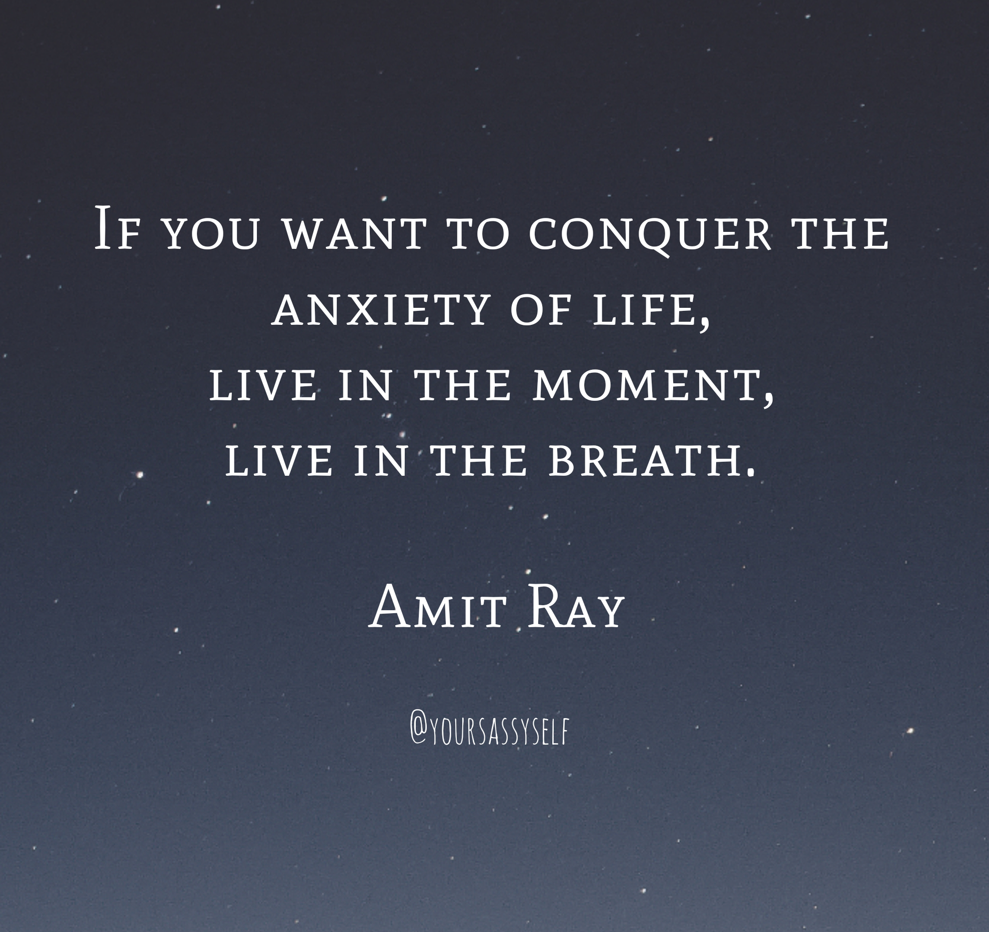 If you want to conquer the anxiety of life, live in the moment, live in the breath - Amit Ray - yoursassyself.com.png