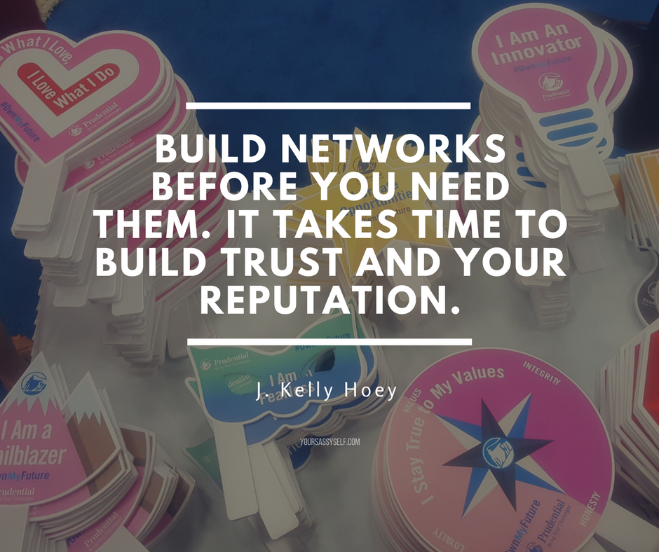 Build networks before you need them. It takes time to build trust and your reputation. - J Kelly Hoey - yoursassyself.com