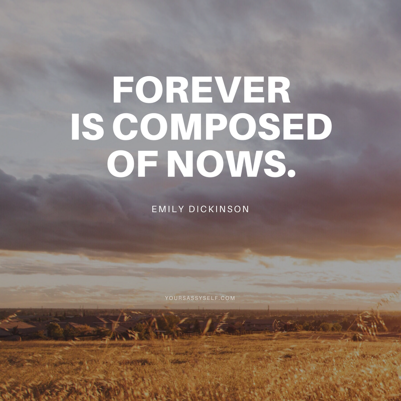 Forever is composed of nows. – Emily Dickinson - yoursassyself.com