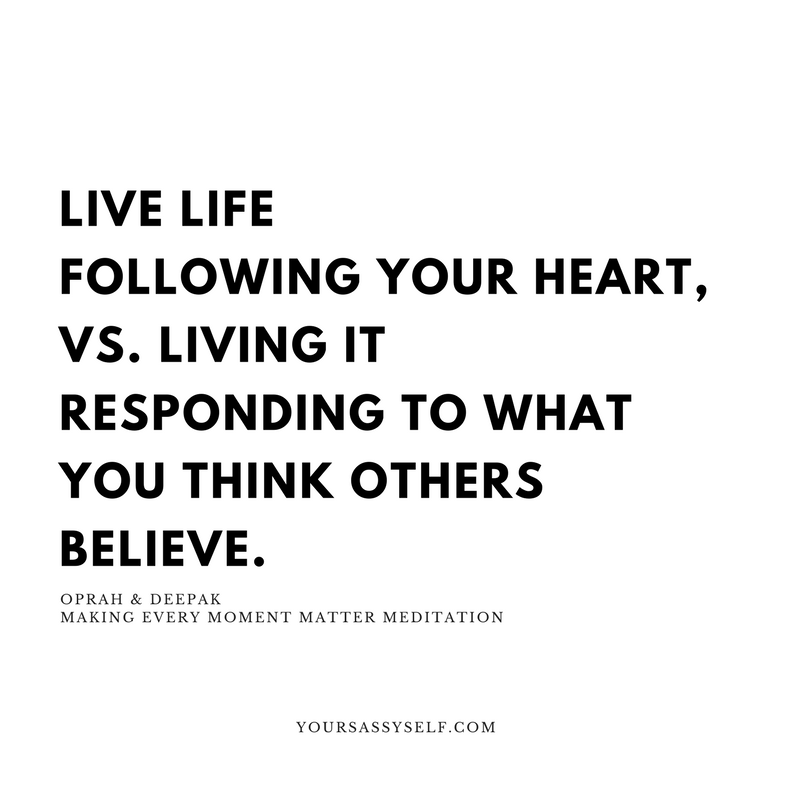 LIVE LIFE FOLLOWING YOUR HEART, VS. LIVING LIFE RESPONDING TO WHAT YOU THINK OTHERS BELIEVE - yoursassyself.com