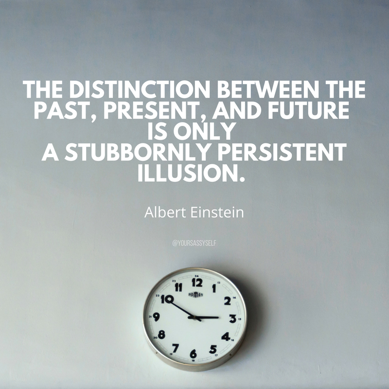 The distinction between the past, present, and future is only a stubbornly persistent illusion. - Albert Einstein - yoursassyself.com