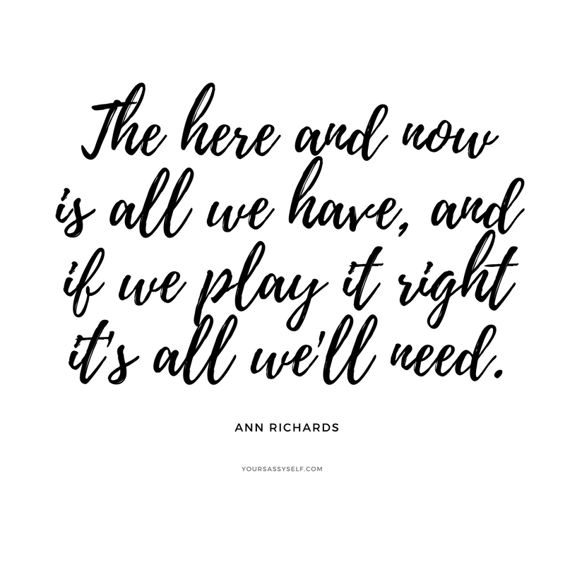 The here and now is all we have, and if we play it right it's all we'll need - Ann Richards - yoursassyself.com