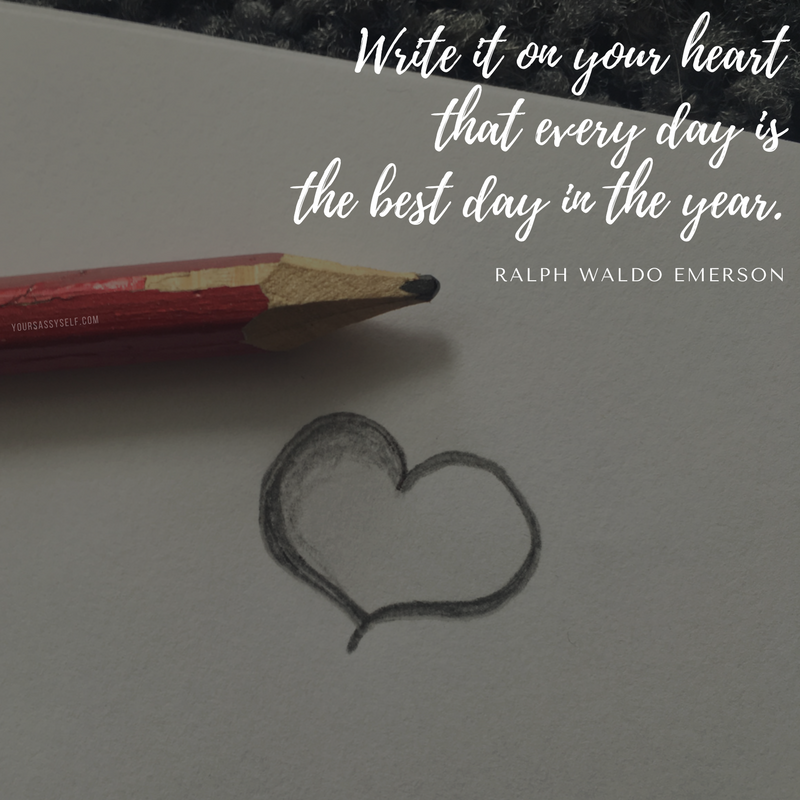 Write it on your heart that every day is the best day in the year. – Ralph Waldo Emerson - yoursassyself.com