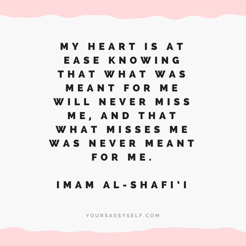 My heart is at ease knowing that what was meant for me will never miss me, and that what misses me was never meant for me - Imam Al-Shafi'i - yoursassyself.com