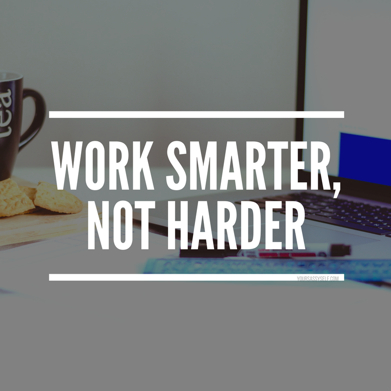 work smarter, not harder - yoursassyself.com