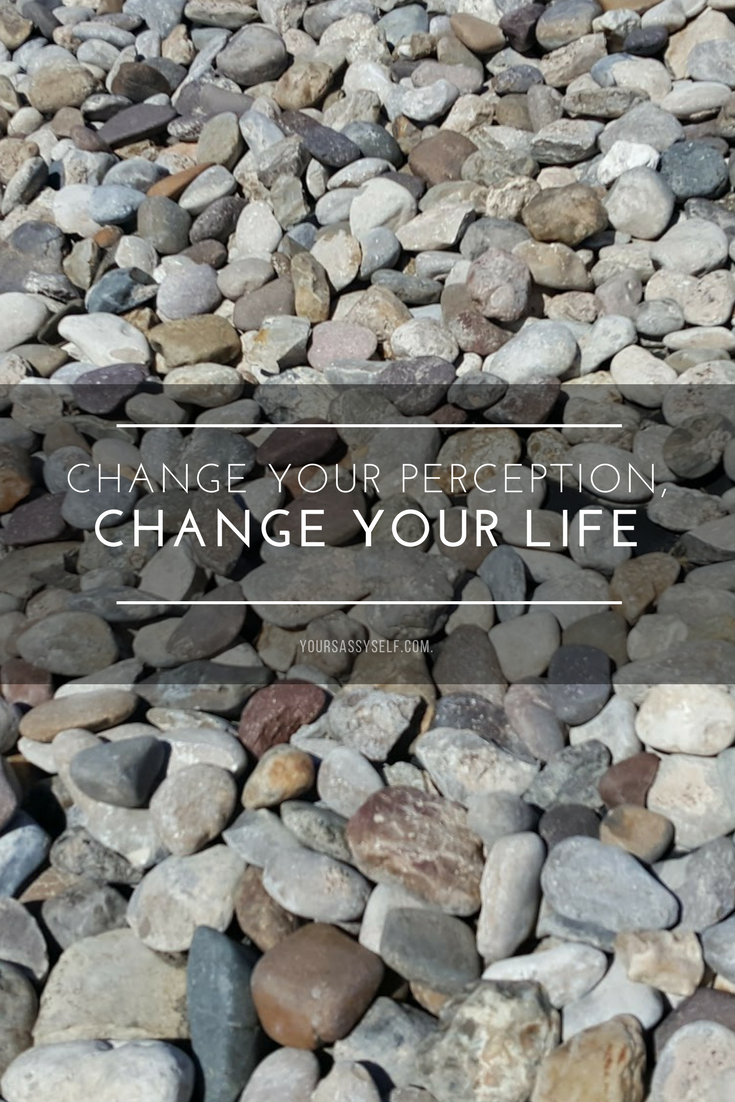 Change your perception, change your life - yoursassyself.com