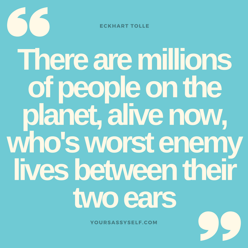 There are millions of people on the planet, alive now, who's worst enemy lives between their two ears - Eckhart Tolle - yoursassyself.com